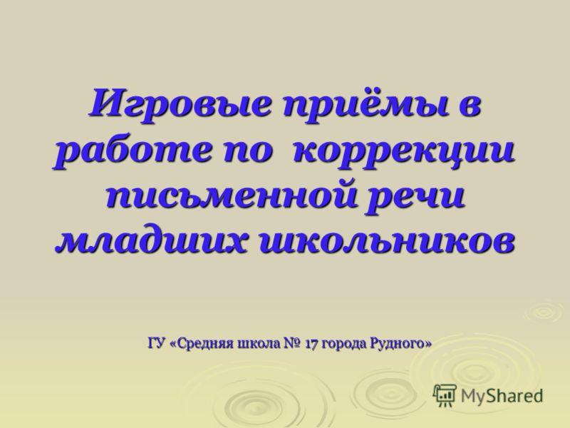 Игровые приёмы в работе по коррекции письменной речи младших школьников ГУ «Средняя школа 17 города Рудного»