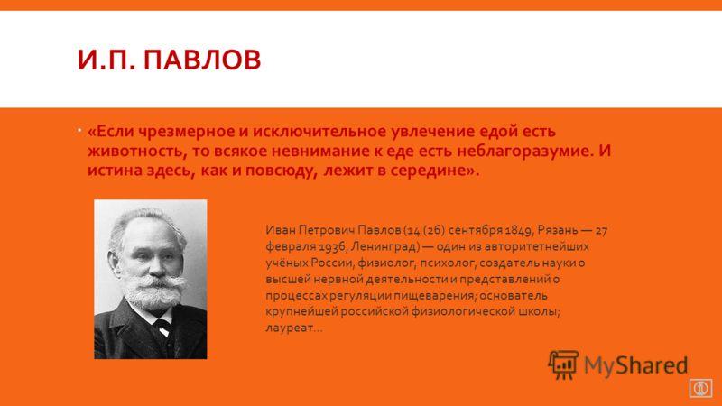 И.П. ПАВЛОВ «Если чрезмерное и исключительное увлечение едой есть животность, то всякое невнимание к еде есть неблагоразумие. И истина здесь, как и повсюду, лежит в середине». Иван Петрович Павлов (14 (26) сентября 1849, Рязань 27 февраля 1936, Ленин