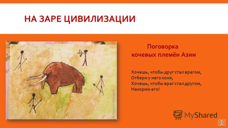 НА ЗАРЕ ЦИВИЛИЗАЦИИ Хочешь, чтобы друг стал врагом, Отбери у него коня, Хочешь, чтобы враг стал другом, Накорми его!