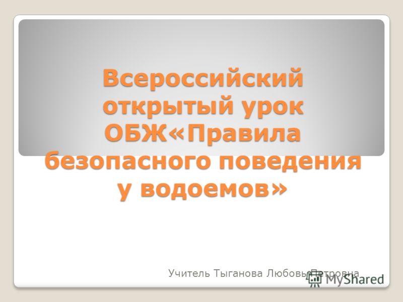 Всероссийский открытый урок ОБЖ«Правила безопасного поведения у водоемов» Учитель Тыганова Любовь Петровна