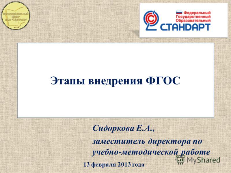 Этапы внедрения ФГОС Сидоркова Е.А., заместитель директора по учебно-методической работе 13 февраля 2013 года