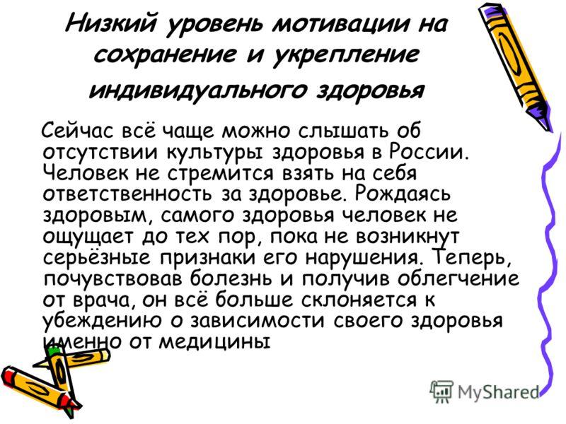 Низкий уровень мотивации на сохранение и укрепление индивидуального здоровья Сейчас всё чаще можно слышать об отсутствии культуры здоровья в России. Человек не стремится взять на себя ответственность за здоровье. Рождаясь здоровым, самого здоровья че