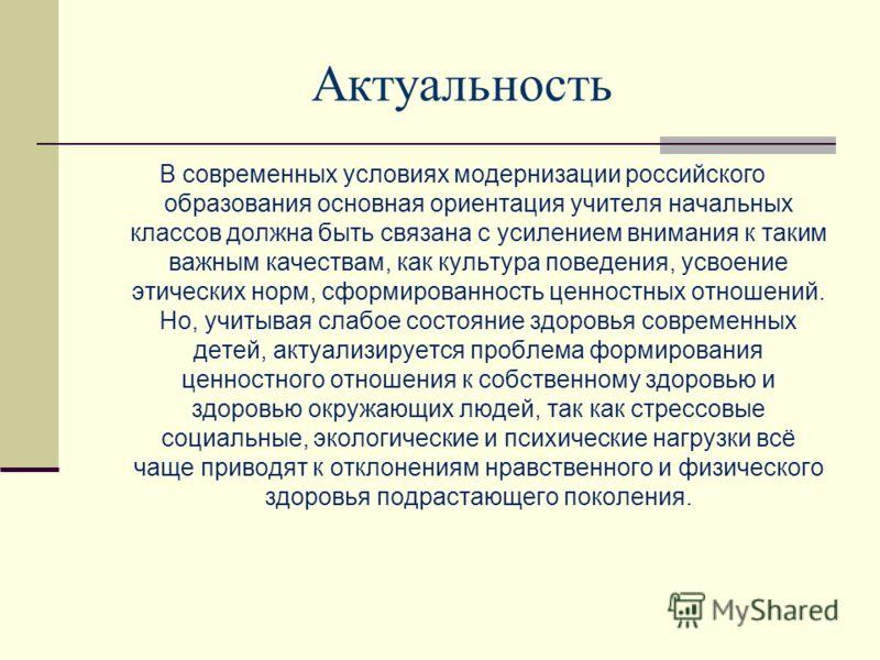 Актуальность В современных условиях модернизации российского образования основная ориентация учителя начальных классов должна быть связана с усилением внимания к таким важным качествам, как культура поведения, усвоение этических норм, сформированност