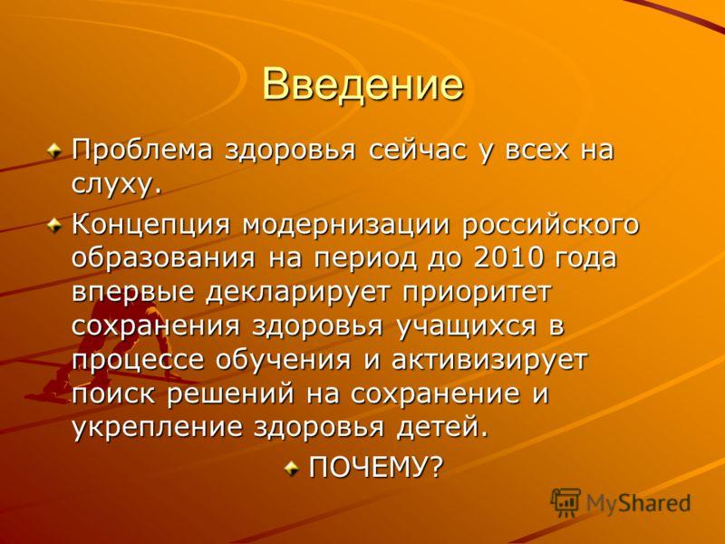 Введение Проблема здоровья сейчас у всех на слуху. Концепция модернизации российского образования на период до 2010 года впервые декларирует приоритет сохранения здоровья учащихся в процессе обучения и активизирует поиск решений на сохранение и укреп