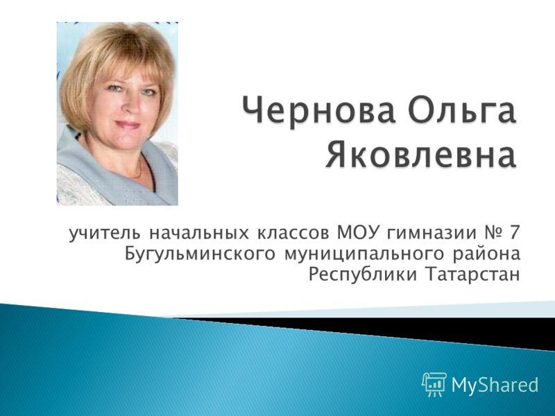учитель начальных классов МОУ гимназии 7 Бугульминского муниципального района Республики Татарстан