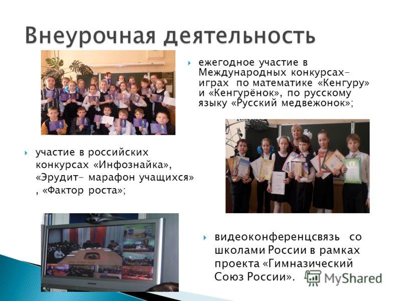 ежегодное участие в Международных конкурсах- играх по математике «Кенгуру» и «Кенгурёнок», по русскому языку «Русский медвежонок»; участие в российских конкурсах «Инфознайка», «Эрудит- марафон учащихся», «Фактор роста»; видеоконференцсвязь со школами