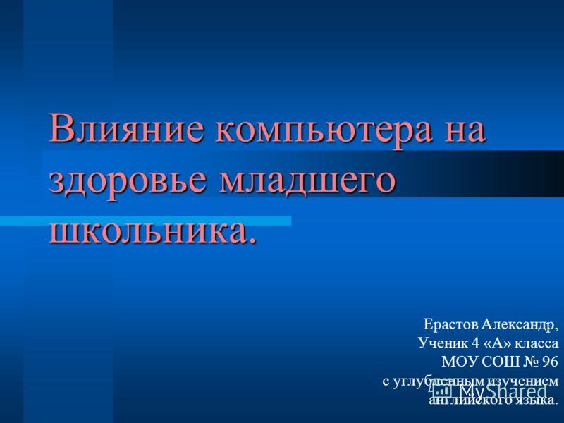 Влияние компьютера на здоровье младшего школьника. Ерастов Александр, Ученик 4 «А» класса МОУ СОШ 96 с углубленным изучением английского языка.