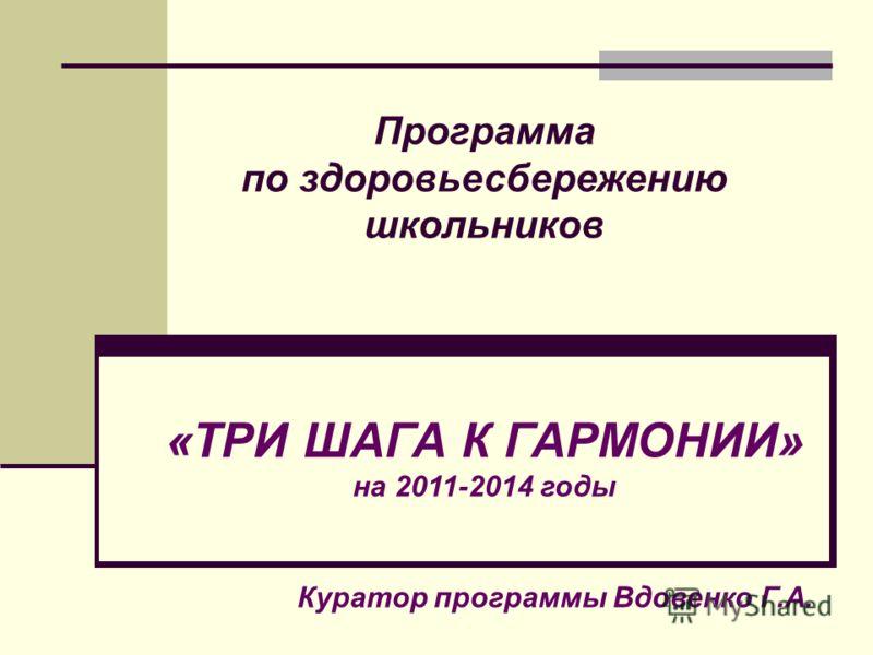 Программа по здоровьесбережению школьников «ТРИ ШАГА К ГАРМОНИИ» на 2011-2014 годы Куратор программы Вдовенко Г.А.