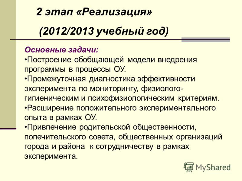 2 этап «Реализация» (2012/2013 учебный год) Основные задачи: Построение обобщающей модели внедрения программы в процессы ОУ. Промежуточная диагностика эффективности эксперимента по мониторингу, физиолого- гигиеническим и психофизиологическим критерия