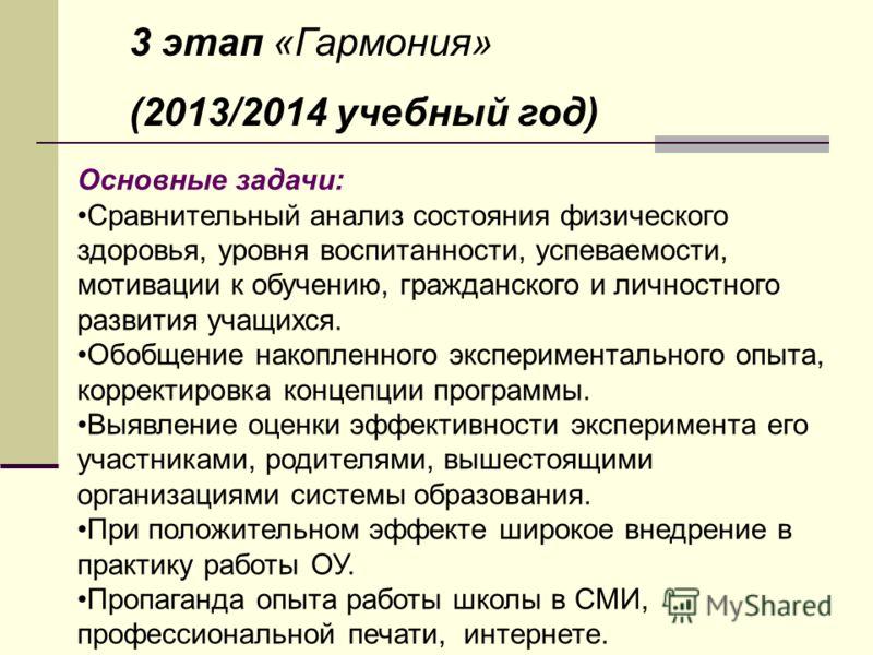 3 этап «Гармония» (2013/2014 учебный год) Основные задачи: Сравнительный анализ состояния физического здоровья, уровня воспитанности, успеваемости, мотивации к обучению, гражданского и личностного развития учащихся. Обобщение накопленного эксперимент