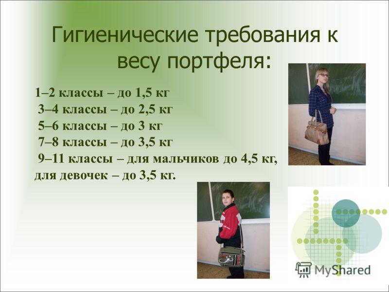 Гигиенические требования к весу портфеля: 1–2 классы – до 1,5 кг 3–4 классы – до 2,5 кг 5–6 классы – до 3 кг 7–8 классы – до 3,5 кг 9–11 классы – для мальчиков до 4,5 кг, для девочек – до 3,5 кг.