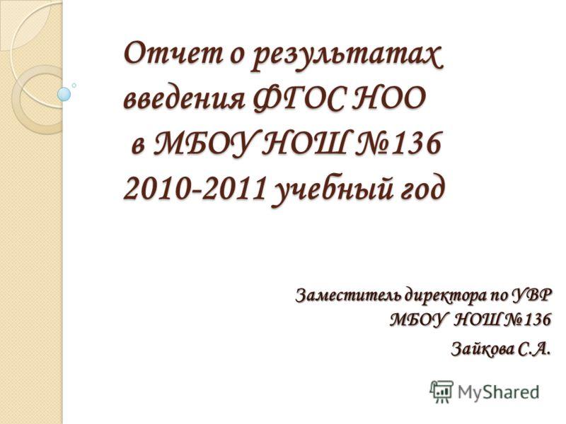 Отчет о результатах введения ФГОС НОО в МБОУ НОШ 136 2010-2011 учебный год Заместитель директора по УВР МБОУ НОШ 136 Зайкова С.А.