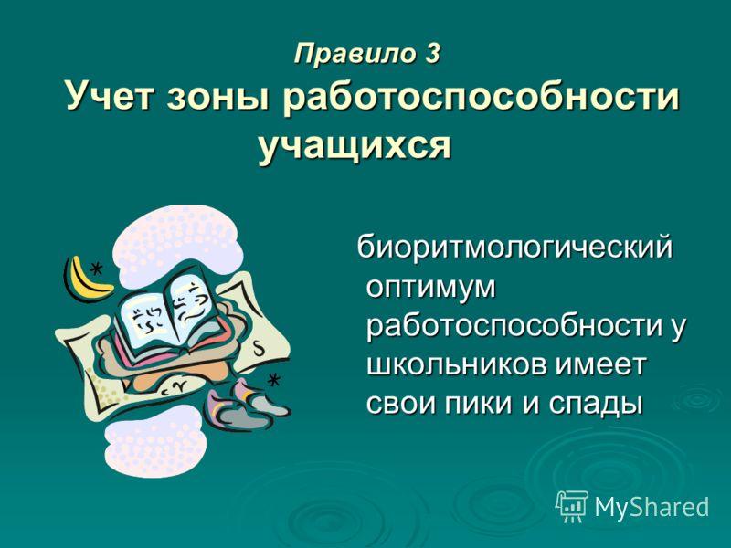 Правило 3 Учет зоны работоспособности учащихся Правило 3 Учет зоны работоспособности учащихся биоритмологический оптимум работоспособности у школьников имеет свои пики и спады биоритмологический оптимум работоспособности у школьников имеет свои пики
