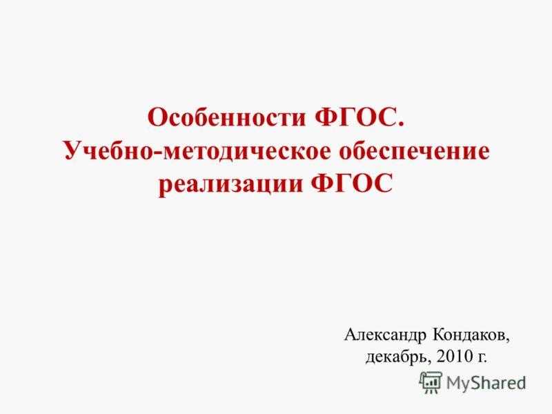 Особенности ФГОС. Учебно-методическое обеспечение реализации ФГОС Александр Кондаков, декабрь, 2010 г. 1