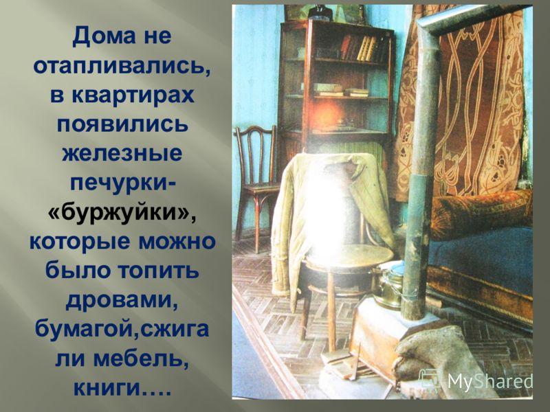Дома не отапливались, в квартирах появились железные печурки- «буржуйки», которые можно было топить дровами, бумагой,сжига ли мебель, книги….