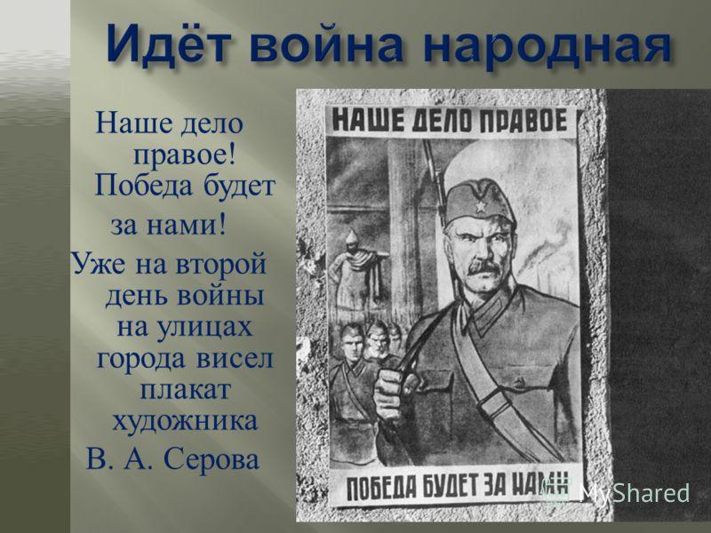 Наше дело правое ! Победа будет за нами ! Уже на второй день войны на улицах города висел плакат художника В. А. Серова