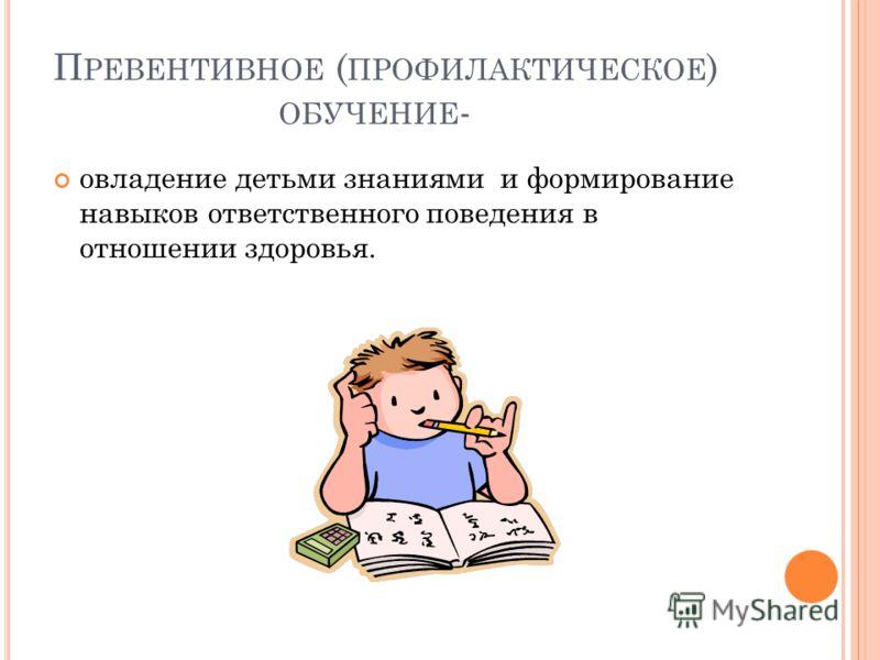 П РЕВЕНТИВНОЕ ( ПРОФИЛАКТИЧЕСКОЕ ) ОБУЧЕНИЕ - овладение детьми знаниями и формирование навыков ответственного поведения в отношении здоровья.