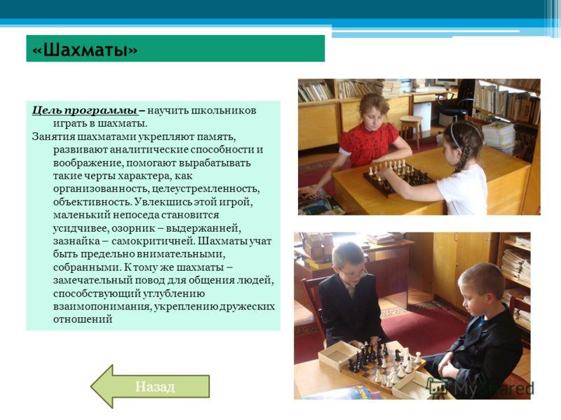 «Шахматы» Цель программы – научить школьников играть в шахматы. Занятия шахматами укрепляют память, развивают аналитические способности и воображение, помогают вырабатывать такие черты характера, как организованность, целеустремленность, объективност