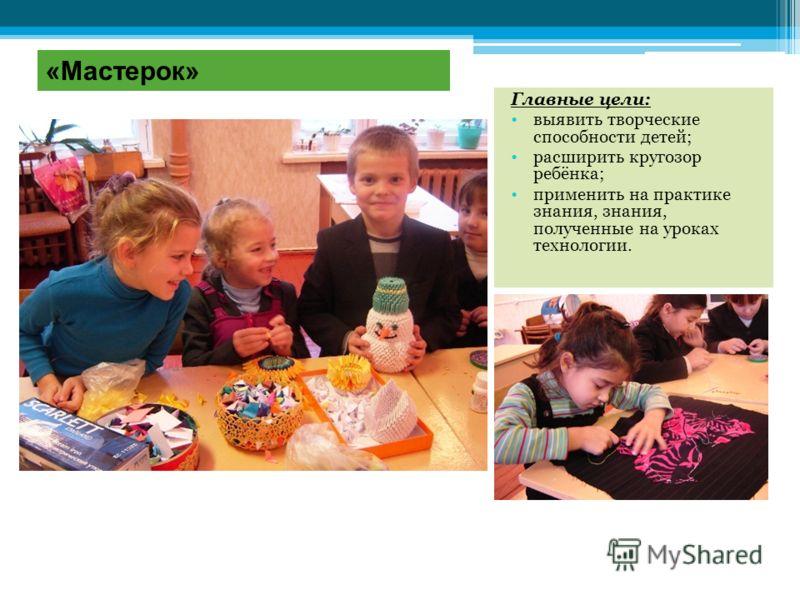 «Мастерок» Главные цели: выявить творческие способности детей; расширить кругозор ребёнка; применить на практике знания, знания, полученные на уроках технологии.