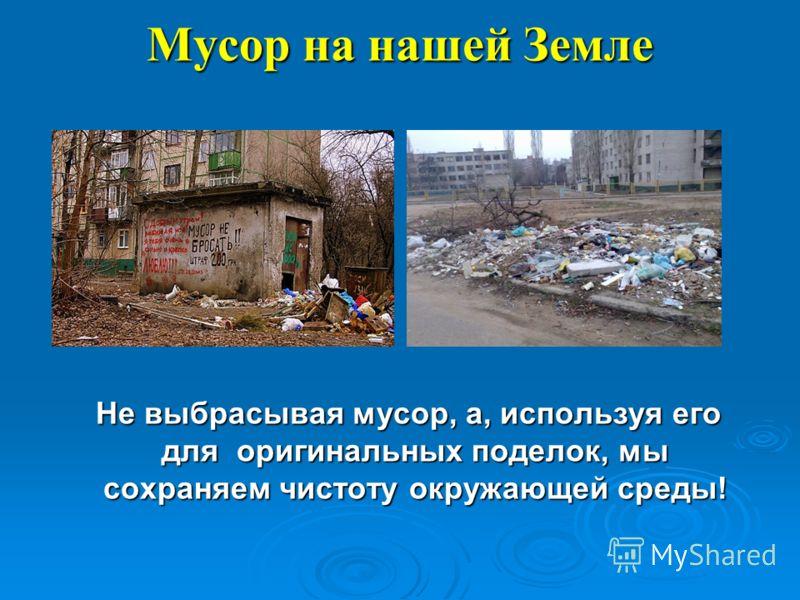 Мусор на нашей Земле Не выбрасывая мусор, а, используя его для оригинальных поделок, мы сохраняем чистоту окружающей среды! Не выбрасывая мусор, а, используя его для оригинальных поделок, мы сохраняем чистоту окружающей среды!