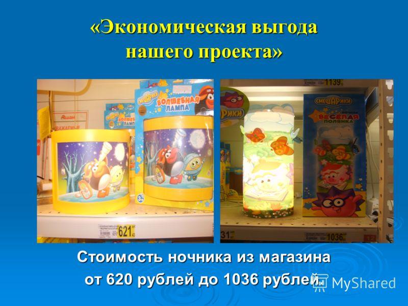 «Экономическая выгода нашего проекта» Стоимость ночника из магазина от 620 рублей до 1036 рублей.