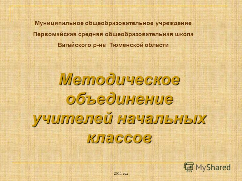 2011 год Методическое объединение учителей начальных классов Муниципальное общеобразовательное учреждение Первомайская средняя общеобразовательная школа Вагайского р-на Тюменской области