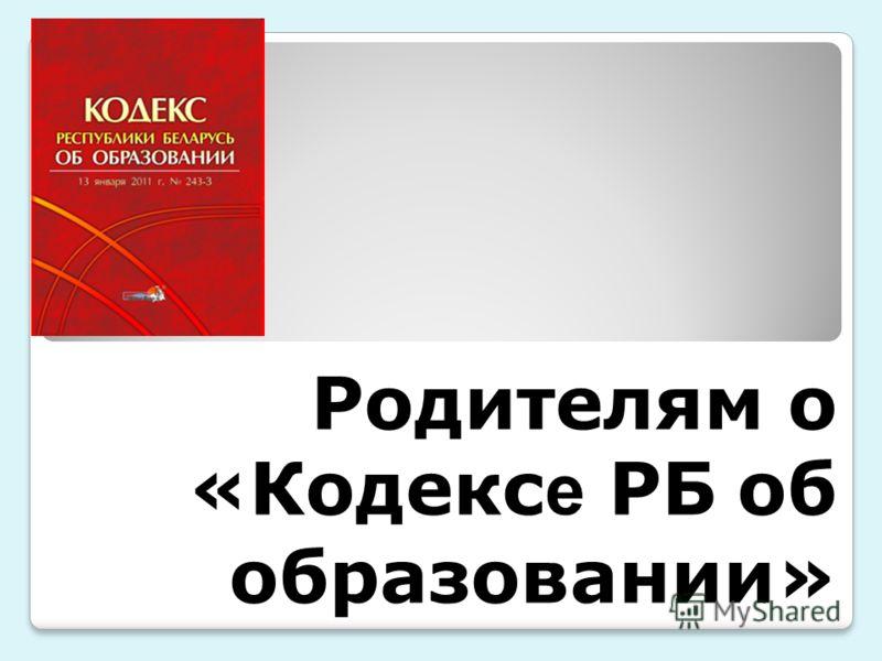 Родителям о «Кодекс е РБ об образовании» Родителям о «Кодекс е РБ об образовании»