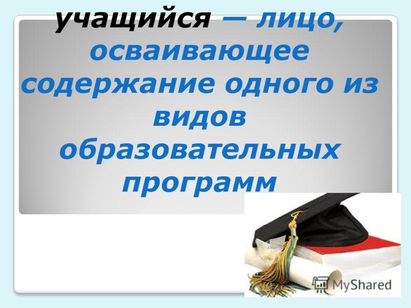 учащийся лицо, осваивающее содержание одного из видов образовательных программ