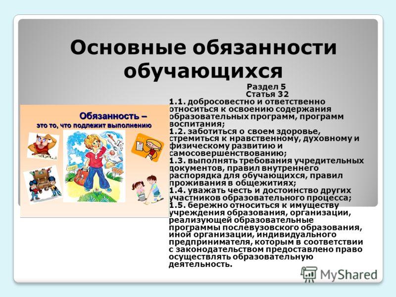 Основные обязанности обучающихся Раздел 5 Статья 32 1.1. добросовестно и ответственно относиться к освоению содержания образовательных программ, программ воспитания; 1.2. заботиться о своем здоровье, стремиться к нравственному, духовному и физическом