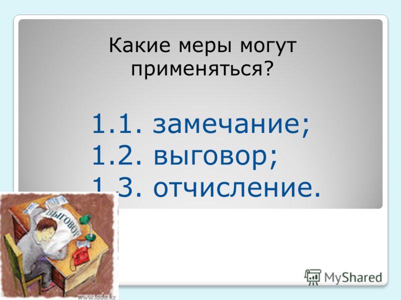 Какие меры могут применят ь ся? 1.1. замечание; 1.2. выговор; 1.3. отчисление.