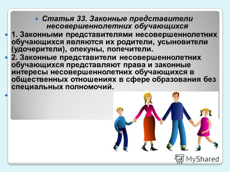 Статья 33. Законные представители несовершеннолетних обучающихся 1. Законными представителями несовершеннолетних обучающихся являются их родители, усыновители (удочерители), опекуны, попечители. 2. Законные представители несовершеннолетних обучающихс