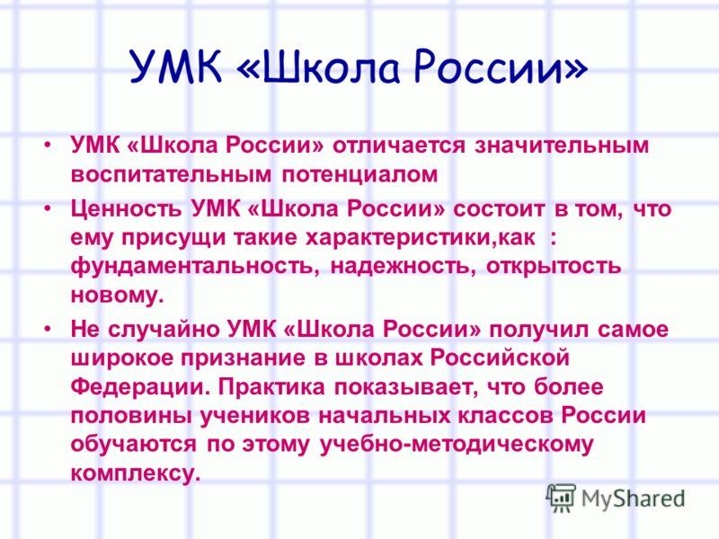 УМК «Школа России» УМК «Школа России» отличается значительным воспитательным потенциалом Ценность УМК «Школа России» состоит в том, что ему присущи такие характеристики,как : фундаментальность, надежность, открытость новому. Не случайно УМК «Школа Ро
