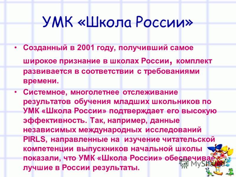 УМК «Школа России» Созданный в 2001 году, получивший самое широкое признание в школах России, комплект развивается в соответствии с требованиями времени. Системное, многолетнее отслеживание результатов обучения младших школьников по УМК «Школа России