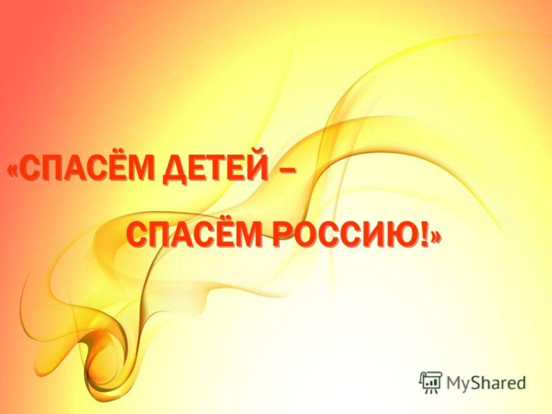 «СПАСЁМ ДЕТЕЙ – СПАСЁМ РОССИЮ!»