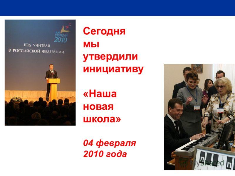 2 Сегодня мы утвердили инициативу «Наша новая школа» 04 февраля 2010 года