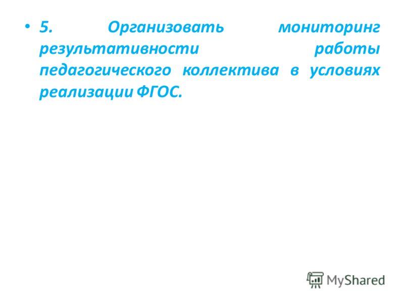 5. Организовать мониторинг результативности работы педагогического коллектива в условиях реализации ФГОС.