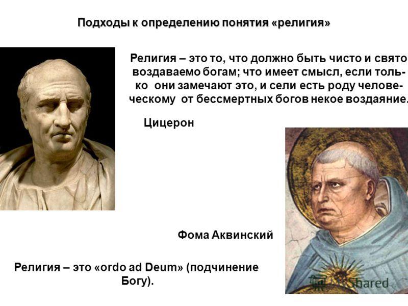 Подходы к определению понятия «религия» Цицерон Фома Аквинский Религия – это то, что должно быть чисто и свято воздаваемо богам; что имеет смысл, если толь- ко они замечают это, и сели есть роду челове- ческому от бессмертных богов некое воздаяние. Р