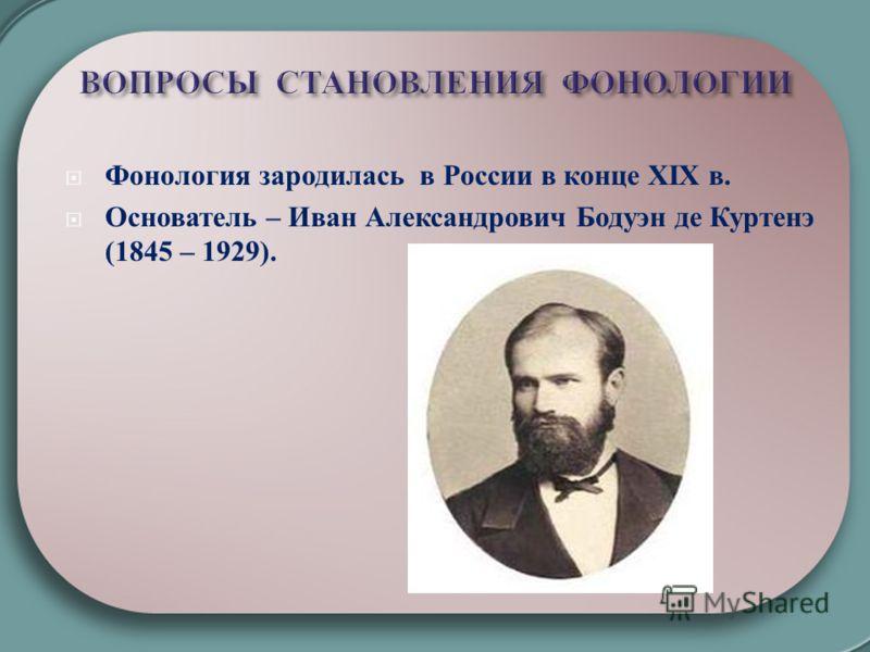 Фонология зародилась в России в конце ХΙХ в. Основатель – Иван Александрович Бодуэн де Куртенэ (1845 – 1929).