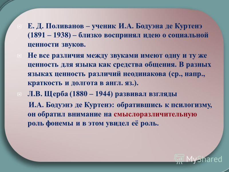 Е. Д. Поливанов – ученик И. А. Бодуэна де Куртенэ (1891 – 1938) – близко воспринял идею о социальной ценности звуков. Не все различия между звуками имеют одну и ту же ценность для языка как средства общения. В разных языках ценность различий неодинак