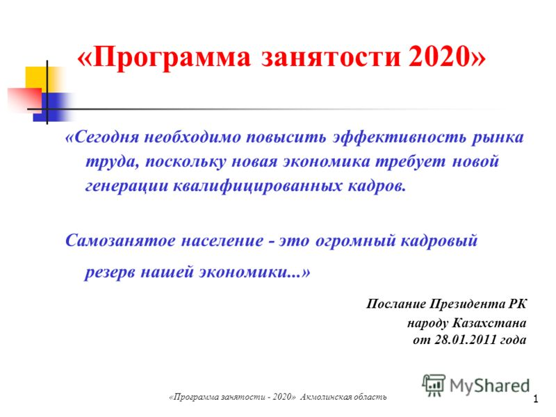 1 «Программа занятости 2020» «Сегодня необходимо повысить эффективность рынка труда, поскольку новая экономика требует новой генерации квалифицированных кадров. Самозанятое население - это огромный кадровый резерв нашей экономики...» Послание Президе