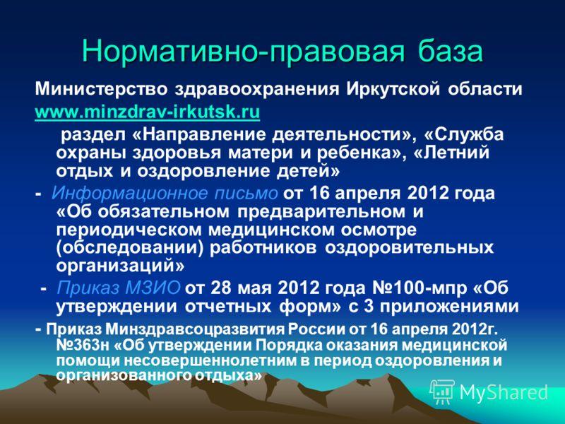 Нормативно-правовая база Министерство здравоохранения Иркутской области www.minzdrav-irkutsk.ru раздел «Направление деятельности», «Служба охраны здоровья матери и ребенка», «Летний отдых и оздоровление детей» - Информационное письмо от 16 апреля 201