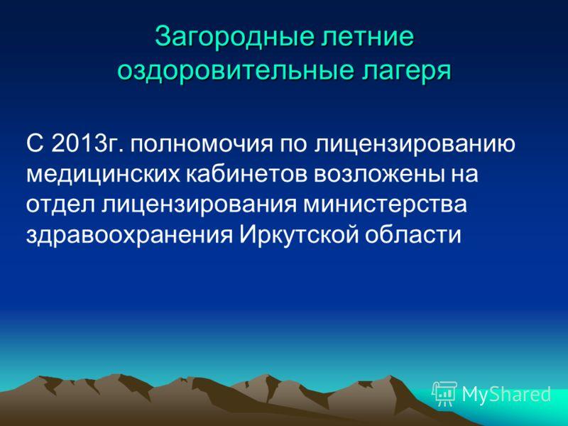 Загородные летние оздоровительные лагеря С 2013г. полномочия по лицензированию медицинских кабинетов возложены на отдел лицензирования министерства здравоохранения Иркутской области