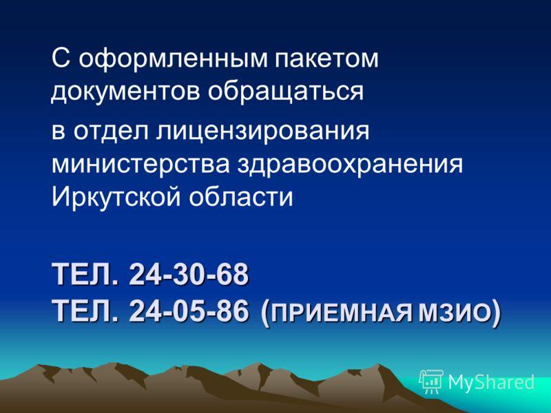 ТЕЛ. 24-30-68 ТЕЛ. 24-05-86 ( ПРИЕМНАЯ МЗИО ) С оформленным пакетом документов обращаться в отдел лицензирования министерства здравоохранения Иркутской области
