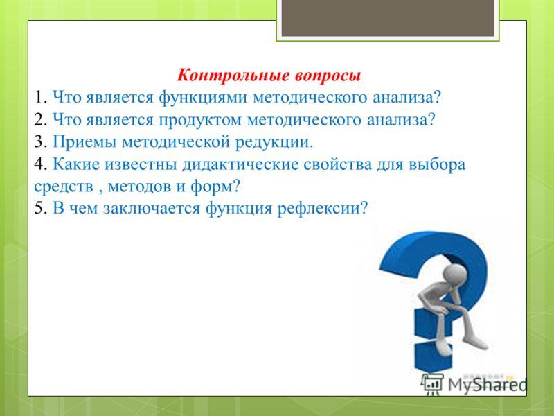 Контрольные вопросы 1. Что является функциями методического анализа? 2. Что является продуктом методического анализа? 3. Приемы методической редукции. 4. Какие известны дидактические свойства для выбора средств, методов и форм? 5. В чем заключается ф