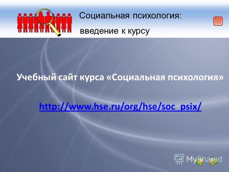 Социальная психология: введение к курсу Учебный сайт курса «Социальная психология» http://www.hse.ru/org/hse/soc_psix/