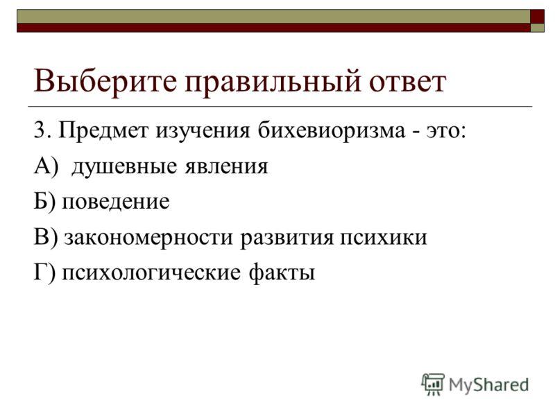 Выберите правильный ответ 3. Предмет изучения бихевиоризма - это: А) душевные явления Б) поведение В) закономерности развития психики Г) психологические факты