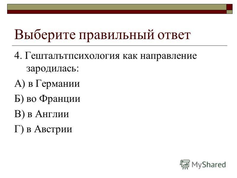 Выберите правильный ответ 4. Гешталътпсихология как направление зародилась: А) в Германии Б) во Франции В) в Англии Г) в Австрии