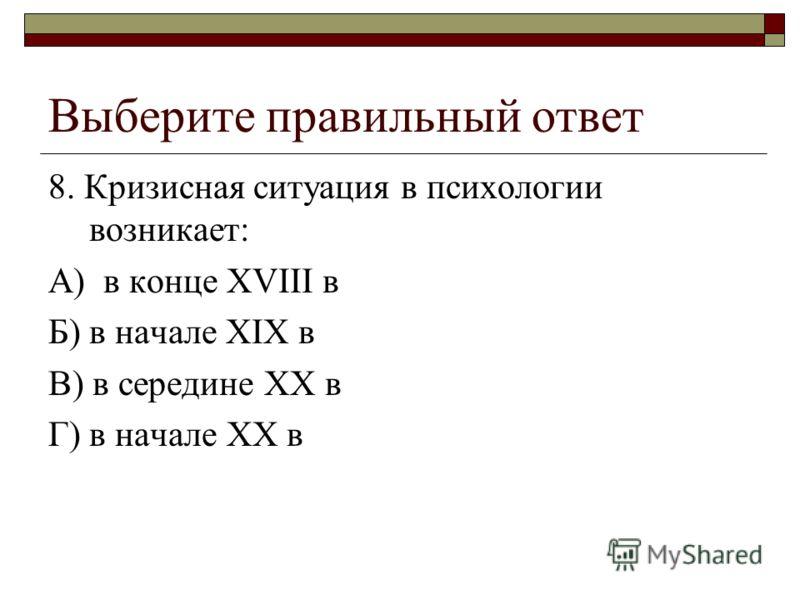 Выберите правильный ответ 8. Кризисная ситуация в психологии возникает: А) в конце ХVIII в Б) в начале XIX в В) в середине XX в Г) в начале XX в