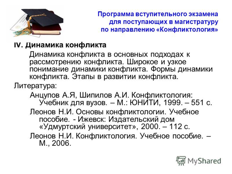 Программа вступительного экзамена для поступающих в магистратуру по направлению «Конфликтология» IV. Динамика конфликта Динамика конфликта в основных подходах к рассмотрению конфликта. Широкое и узкое понимание динамики конфликта. Формы динамики конф
