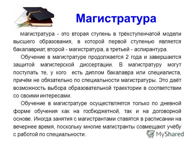 Магистратура Магистратура - это вторая ступень в трёхступенчатой модели высшего образования, в которой первой ступенью является бакалавриат, второй - магистратура, а третьей - аспирантура. Обучение в магистратуре продолжается 2 года и завершается защ